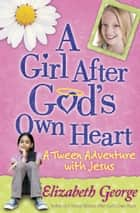 A Girl After God's Own Heart - A Tween Adventure with Jesus ebook by Elizabeth George
