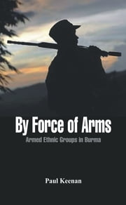 By Force of Arms - Armed Etnic Groups in Burma ebook by Paul Keenan