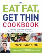The Eat Fat, Get Thin Cookbook - More Than 175 Delicious Recipes for Sustained Weight Loss and Vibrant Health ebook by Mark Hyman