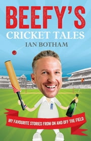 Beefy's Cricket Tales - My Favourite Stories from On and Off the Field ebook by Ian Botham
