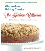 Gluten-Free Baking Classics: The Heirloom Collection ebook by Annalise Roberts