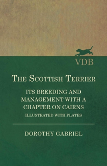 The Scottish Terrier - It's Breeding and Management With a Chapter on Cairns - Illustrated with plates ebook by Dorothy Gabriel