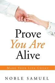 Prove You Are Alive - Make Your Life Count ebook by Noble Samuel