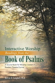 Interactive Worship Readings from the Book of Psalms - A Source Book for Worship Leaders in Readers Theatre Format ebook by Melvin D. Campbell, Ph.D.