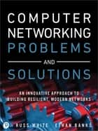 Computer Networking Problems and Solutions - An innovative approach to building resilient, modern networks ebook by Russ White, Ethan Banks