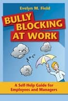 Bully Blocking at Work - A Self-Help Guide for Employees and Managers ebook by Evelyn M. Field