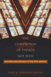 The Conviction of Things Not Seen - Worship and Ministry in the 21st Century ebook by Todd E. Johnson