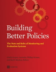 Building Better Policies - The Nuts and Bolts of Monitoring and Evaluation Systems ebook by Gladys Lopez-Acevedo,Philipp Krause,Keith Mackay