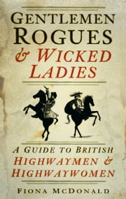 Gentlemen Rogues and Wicked Ladies - A Guide to British Highwaymen and Highwaywomen ebook by Fiona McDonald
