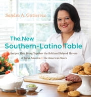 The New Southern-Latino Table - Recipes That Bring Together the Bold and Beloved Flavors of Latin America and the American South ebook by Sandra A. Gutierrez