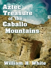 Aztec Treasure of the Caballo Mountains ebook by William H White