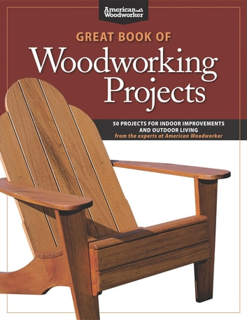 Great Book of Woodworking Projects: 50 Projects For Indoor Improvements And Outdoor Living from the Experts at American Woodworker ebook by Randy Johnson
