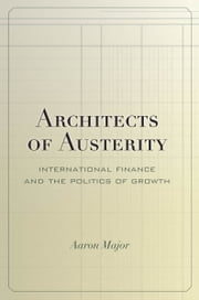 Architects of Austerity - International Finance and the Politics of Growth ebook by Aaron Major
