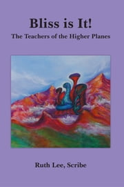 Bliss is It! - The Teachers of the Higher Planes ebook by Ruth Lee, Scribe