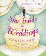 Star Guide to Weddings - Your Horoscope for Living Happily Ever After ebook by April Elliott Kent