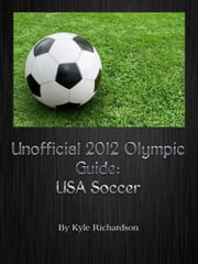 Unofficial 2012 Olympic Guides: USA Soccer ebook by Kyle Richardson