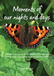 Moments of Our Nights and Days - Liturgies and resources for baptisms, weddings, partnerships, friendships and the journey of life ebook by Ruth Burgess