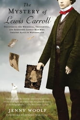 "The Mystery of Lewis Carroll - Discovering the Whimsical, Thoughtful, and Sometimes Lonely Man Who Created ""Alice in Wonderland"" ebook by Jenny Woolf"