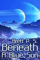 Beneath a Blue Sun ebook by Brett P. S.