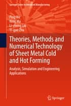 Theories, Methods and Numerical Technology of Sheet Metal Cold and Hot Forming - Analysis, Simulation and Engineering Applications ebook by Ping Hu, Li-zhong Liu, Yi-guo Zhu,...