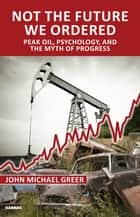 Not the Future We Ordered - Peak Oil, Psychology, and the Myth of Progress ebook by John Michael Greer