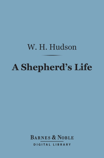 A Shepherd's Life (Barnes & Noble Digital Library) - Impressions of the South Wiltshire Downs ebook by W. H. Hudson