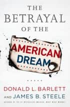 The Betrayal of the American Dream ebook by Donald L. Barlett, James B. Steele