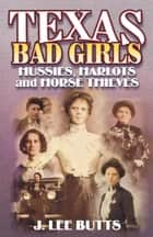 Texas Bad Girls - Hussie, Harlots, and Horse Thieves ebook by J. Lee Butts