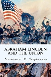 Abraham Lincoln and the Union ebook by Nathaniel W. Stephenson