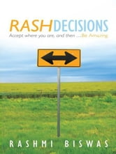 Rash Decisions - Accept where you are, and then ...Be Amazing. ebook by Rashmi Biswas