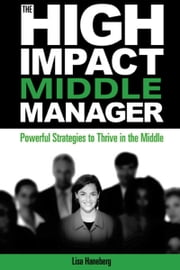 The High Impact Middle Manager - Powerful Strategies to Thrive in the Middle ebook by Haneberg, Lisa