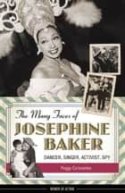 The Many Faces of Josephine Baker - Dancer, Singer, Activist, Spy ebook by Peggy Caravantes