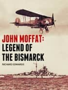 John Moffat: Legend of the Bismarck ebook by Richard Edwards