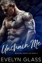 Unchain Me: An MC Romance - Bleeding Angels MC, #6 ebook by Evelyn Glass