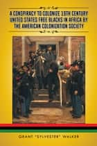 "A Conspiracy to Colonize 19th Century United States Free Blacks in Africa by the American Colonization Society ebook by Grant ""Sylvester"" Walker"