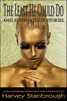 The Least He Could Do And Eleven Other Stories - Anthologies ebook by Lynn Mann, Nandy Ekle, George P. Farrell,...