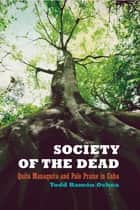 Society of the Dead - Quita Manaquita and Palo Praise in Cuba ebook by Todd Ochoa