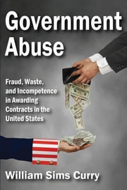Government Abuse - Fraud, Waste, and Incompetence in Awarding Contracts in the United States ebook by William Sims Curry