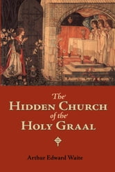 The Hidden Church of the Holy Graal ebook by Waite, Arthur Edward