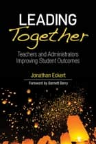 Leading Together - Teachers and Administrators Improving Student Outcomes ebook by Jonathan Eckert