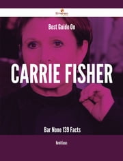 Best Guide On Carrie Fisher- Bar None - 139 Facts ebook by Harold Lucas