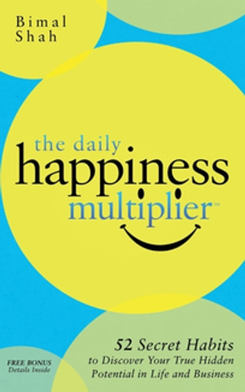 The Daily Happiness Multiplier - 52 Secret Habits to Discover Your True Hidden Potential in Life and Business ebook by Bimal Shah