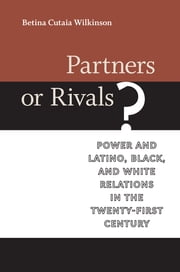 Partners or Rivals? - Power and Latino, Black, and White Relations in the Twenty-First Century ebook by Betina Cutaia Wilkinson