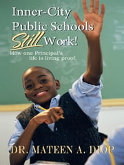 Inner City Public Schools Still Work - How One Principal's Life is Living Proof! ebook by Dr. Mateen A. Diop
