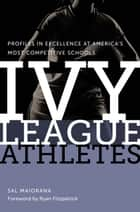 Ivy League Athletes - Profiles in Excellence at America's Most Competitive Schools ebook by Sal Maiorana, Ryan Fitzpatrick