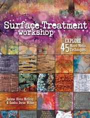 Surface Treatment Workshop - Explore 45 Mixed-Media Techniques ebook by Darlene Olivia McElroy,Sandra Duran-Wilson