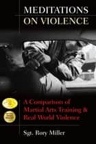 Meditations on Violence - A Comparison of Martial Arts Training and Real World Violence ebook by Rory Miller