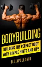 Bodybuilding: Building The Perfect Body With Simple Hints And Tips ebook by D. D'apollonio
