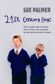 21st Century Boys - How Modern Life Is Driving Them Off The Rails And How We Can Get Them Back On Track ebook by Sue Palmer