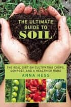 The Ultimate Guide to Soil - The Real Dirt on Cultivating Crops, Compost, and a Healthier Home ebook by Anna Hess